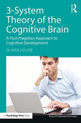 3-System Theory of the Cognitive Brain: A Post-Piagetian Approach to Cognitive Development by Olivier Houde