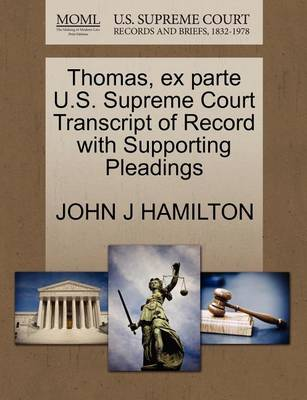 Thomas, Ex Parte U.S. Supreme Court Transcript of Record with Supporting Pleadings by John J Hamilton