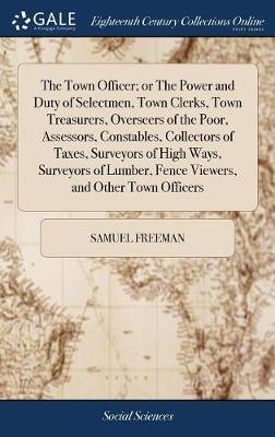The Town Officer; Or the Power and Duty of Selectmen, Town Clerks, Town Treasurers, Overseers of the Poor, Assessors, Constables, Collectors of Taxes, Surveyors of High Ways, Surveyors of Lumber, Fence Viewers, and Other Town Officers by Samuel Freeman