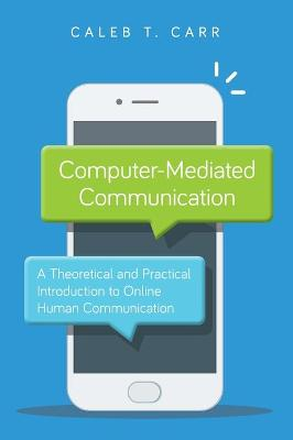 Computer-Mediated Communication: A Theoretical and Practical Introduction to Online Human Communication by Caleb T. Carr