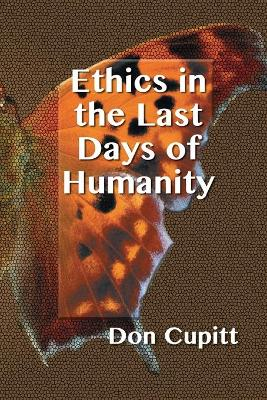 Ethics in the Last Days of Humanity by Don Cupitt