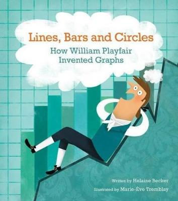 Lines, Bars And Circles: How William Playfair Invented Graphs by Helaine Becker