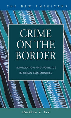 Crime on the Border: Immigration and Homicide in Urban Communities by Matthew T. Lee