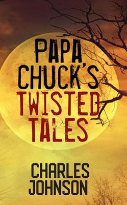 Papa Chuck's Twisted Tales by Charles Johnson