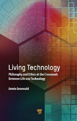 Living Technology: Philosophy and Ethics at the Crossroads Between Life and Technology by Armin Grunwald