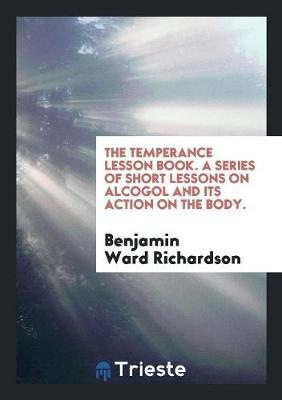 The Temperance Lesson Book. a Series of Short Lessons on Alcogol and Its Action on the Body. by Benjamin Ward Richardson