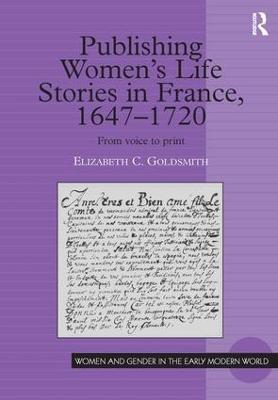 Publishing Women's Life Stories in France, 1647-1720 by Elizabeth C. Goldsmith