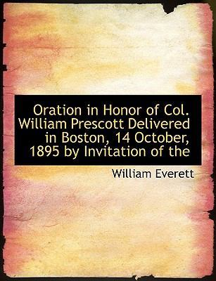Oration in Honor of Col. William Prescott Delivered in Boston, 14 October, 1895 by Invitation of the by Mr William Everett