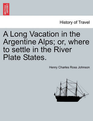 A Long Vacation in the Argentine Alps; Or, Where to Settle in the River Plate States. by Henry Charles Ross Johnson
