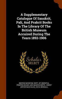 A Supplementary Catalogue of Sanskrit, Pali, and Prakrit Books in the Library of the British Museum Accuired During the Years 1892-1906 by Cecil Bendall