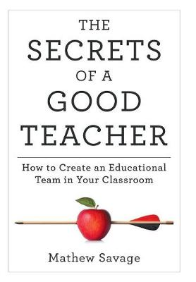 The Secrets of a Good Teacher: How to Create an Educational Team in Your Classroom by Mathew Savage