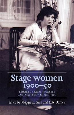 Stage Women, 1900-50: Female Theatre Workers and Professional Practice by Maggie B. Gale