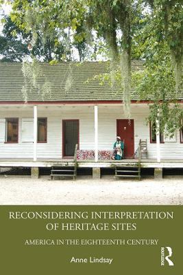 Reconsidering Interpretation of Heritage Sites: America in the Eighteenth Century by Anne Lindsay