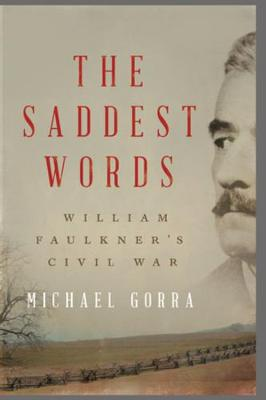 The Saddest Words: William Faulkner's Civil War by Michael Gorra