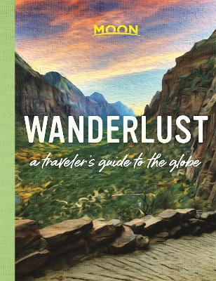 Wanderlust: A Traveler's Guide to the Globe (First Edition) by Moon Travel Guides