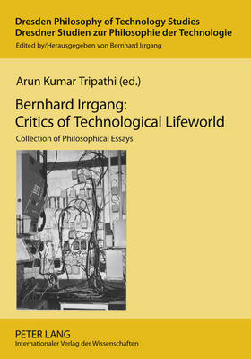 Bernhard Irrgang: Critics of Technological Lifeworld by Arun Kumar Tripathi