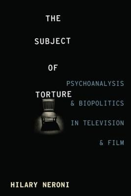 The The Subject of Torture: Psychoanalysis and Biopolitics in Television and Film by Hilary Neroni