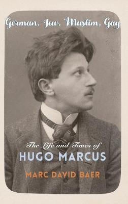 German, Jew, Muslim, Gay: The Life and Times of Hugo Marcus by Marc David Baer