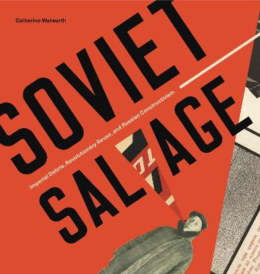 Soviet Salvage: Imperial Debris, Revolutionary Reuse, and Russian Constructivism by Catherine Walworth