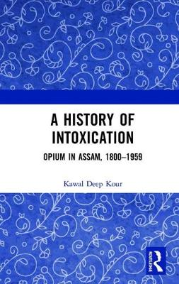 A History of Intoxication: Opium in Assam, 1800-1959 book