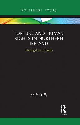 Torture and Human Rights in Northern Ireland: Interrogation in Depth by Aoife Duffy