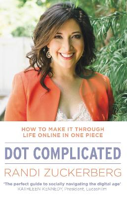 Dot Complicated - How to Make it Through Life Online in One Piece by Randi Zuckerberg