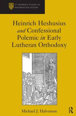 Heinrich Heshusius and Confessional Polemic in Early Lutheran Orthodoxy by Michael J. Halvorson