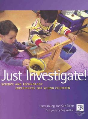 Just Investigate! Science And Technology Experiences for Young Children by Tracy & Elliott, Sue Young