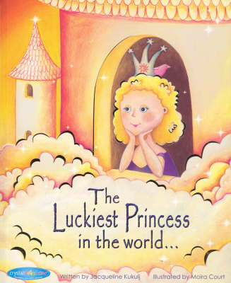 The Luckiest Princess in the World by Jacqueline Kukulj