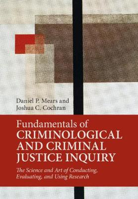 Fundamentals of Criminological and Criminal Justice Inquiry: The Science and Art of Conducting, Evaluating, and Using Research by Daniel P. Mears