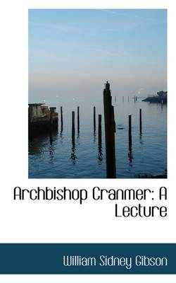 Archbishop Cranmer: A Lecture by William Sidney Gibson