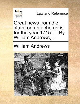 Great News from the Stars: Or, an Ephemeris for the Year 1715. ... by William Andrews, ... book