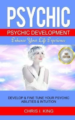 Psychic: Psychic Development - Enhance Your Life Experience: Develop & Fine Tune Your Psychic Abilities & Intuition by Chris I King