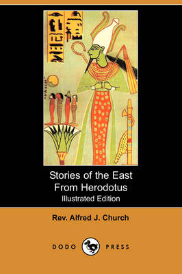 Stories of the East from Herodotus (Illustrated Edition) (Dodo Press) by Rev Alfred J Church