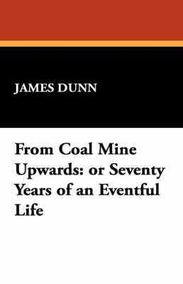 From Coal Mine Upwards: Or Seventy Years of an Eventful Life by James Dunn