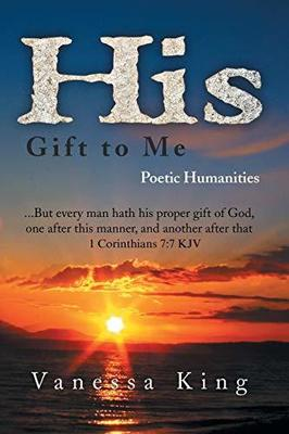 His Gift to Me: Poetic Humanities by Vanessa King