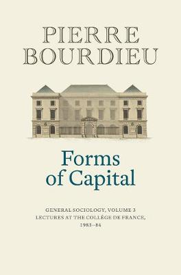 Forms of Capital: General Sociology, Volume 3: Lectures at the College de France 1983 - 84 by Pierre Bourdieu