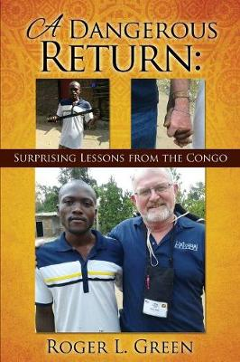 A Dangerous Return; Surprising Lessons from the Congo by Roger L Green