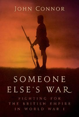 Someone Else's War: Fighting for the British Empire in World War I by John Connor