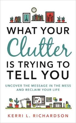 What Your Clutter Is Trying to Tell You by Kerri Richardson