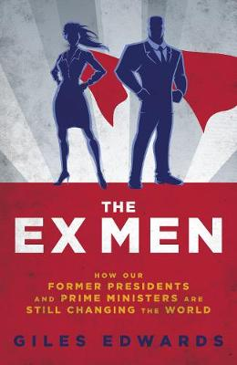 The Ex Men: How Our Former Presidents and Prime Ministers Are Still Changing the World by Giles Edwards
