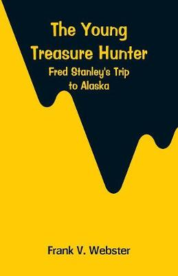 The Young Treasure Hunter: Fred Stanley's Trip to Alaska by Frank V Webster