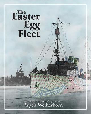 The Easter Egg Fleet: American Ship Camouflage in WWI by Aryeh Wetherhorn