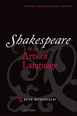 Shakespeare and the Arts of Language by Russ McDonald