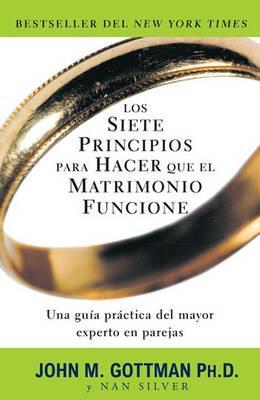 Siete Principios Para Hacer Que el Matrimonio Funcione by Emeritus Professor John M Gottman