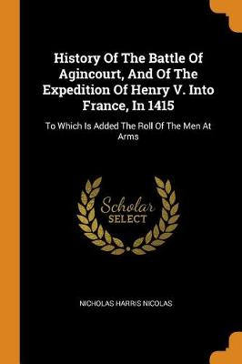 History of the Battle of Agincourt, and of the Expedition of Henry V. Into France, in 1415: To Which Is Added the Roll of the Men at Arms by Nicholas Harris Nicolas