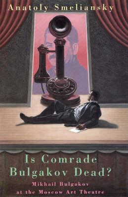 Is Comrade Bulgakov Dead?: Mikhail Bulgakov and the Moscow Art Theatre by Anatoly Smelyansky