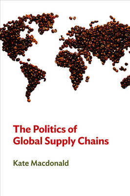The Politics of Global Supply Chains by Kate MacDonald