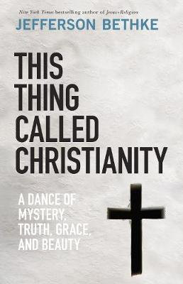 This Thing Called Christianity: A Dance of Mystery, Grace, and Beauty by Jefferson Bethke