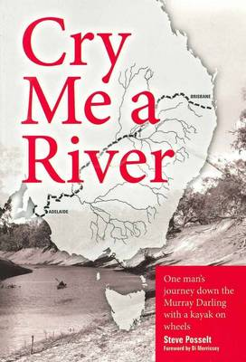 Cry Me a River: One Man's Journey Down the Murray Darling with a Kayak on Wheels by Steve Posselt